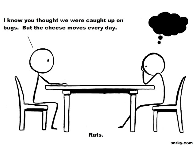 Snarky: I know you thought we were caught up on bugs.  But the cheese moves every day.