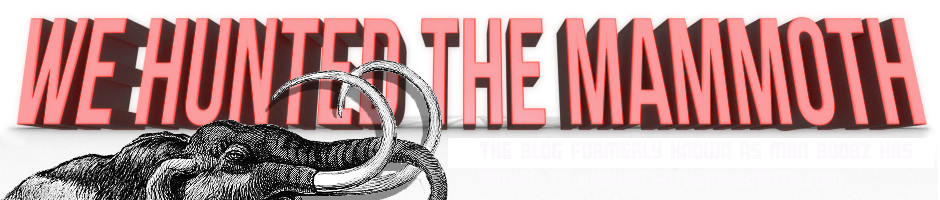 the we hunted the mammoth (formerly man boobz) blogger archive