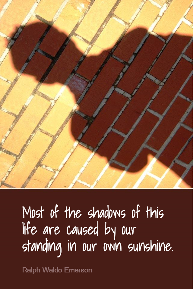 visual quote - image quotation for Problems - Most of the shadows of this life are caused by our standing in our own sunshine. - Ralph Waldo Emerson