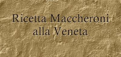 Ricetta Maccheroni alla Veneta