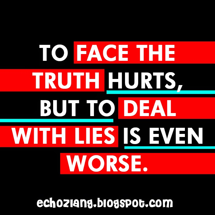 To face the truth hurts, but to deal with lies is even worse.