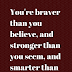 You're braver than you believe,