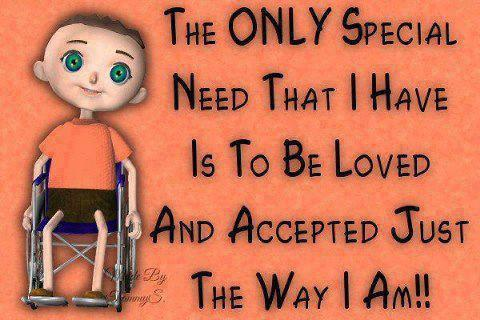 The only special need that I have is to be loved and accepted just the way I am!!