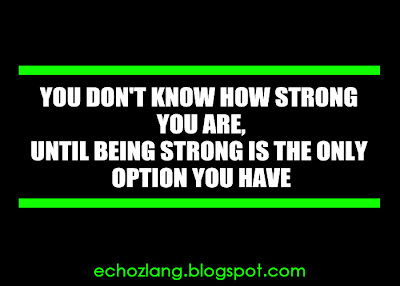 You don't know how strong you are until being strong is the only option you have.