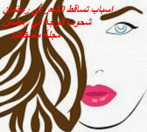 اسباب تساقط الشعر في رمضان  شحوب الوجه في رمضان     مجلة ماسكاتنا