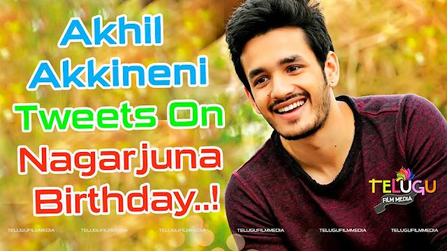 Akhil Akkineni Tweets On Nagarjuna Birthday..!