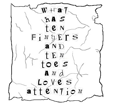 """What has ten fingers and ten toes and loves attention"" drawing of ransom-note-style paper with cut out letters"