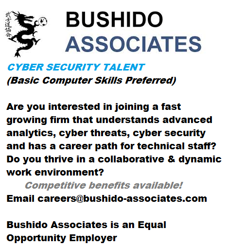 Are you interested in joining a fast growing firm that understands advanced analytics, cyber threats, cyber security and has a career path for technical staff? Do you thrive in a collaborative & dynamic work environment? Competitive benefits available! Email careers@bushido-associates.com  Bushido Associates is an Equal Opportunity Employer