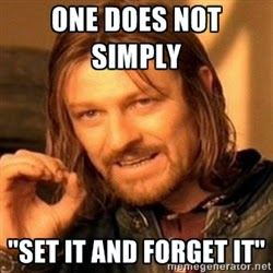 "One does not simply ""Set It And Forget It"""