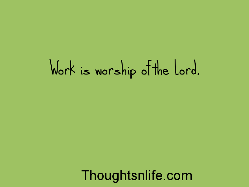 thoughtsnlife: Work is worship of the Lord.
