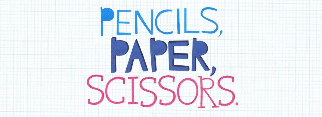 Pencils, Paper, Scissors.