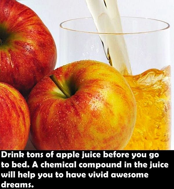 Drink tons of apple juice before you go to bed. A chemical compound in the juice will help you to have vivid awesome dreams.