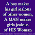 A boy makes his girl jealous of other women, A MAN makes girls jealous of HIS Woman
