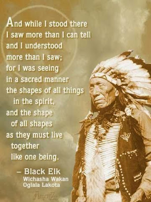 """And while I stood there I saw more than I can tell and I understood mare than I saw; for I was seeing in a sacred manner the shapes of all things in the spirit, and the shape of all shapes as they must live together like one being."" ~ Black Elk; Picture of Black Elk."