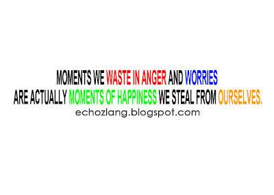 Moments we in anger and worries are actually moments of happiness we steal from ourselves.