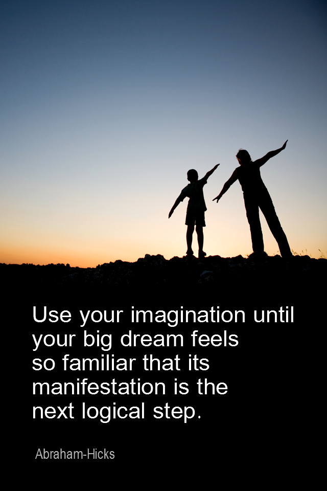 visual quote - image quotation for VISUALIZATION - Use your imagination until your big dream feels so familiar that its manifestation is the next logical step. - Abraham-Hicks