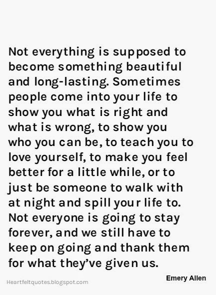 Not Everything Is Supposed To Become Something Beautiful And Long Lasting.  Sometimes People Come Into Your Life To Show You What Is Right And What Is  Wrong, ...