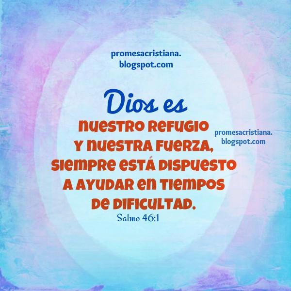 Imágenes con promesas Cristianas por Mery Bracho. Versículos bíblicos, citas de la Biblia, Promesas en problemas, dificultades, Dios es nuestro Refugio y nuestra Fuerza. Protección de Dios.