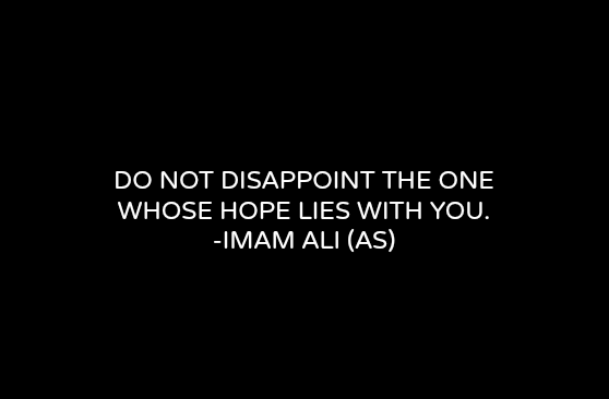 DO NOT DISAPPOINT THE ONE WHOSE HOPE LIES WITH YOU.