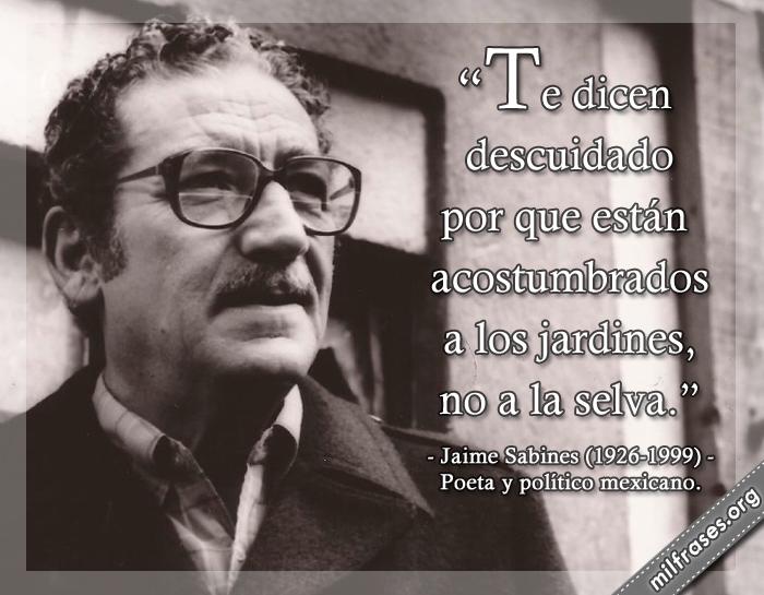 Te dicen descuidado por que están acostumbrados a los jardines, no a la selva. Jaime Sabines (1926-1999) Poeta y político mexicano.