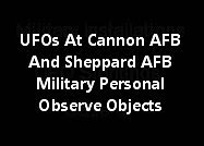 UFOs At Cannon AFB And Sheppard AFB Military Personal Observe Objects.