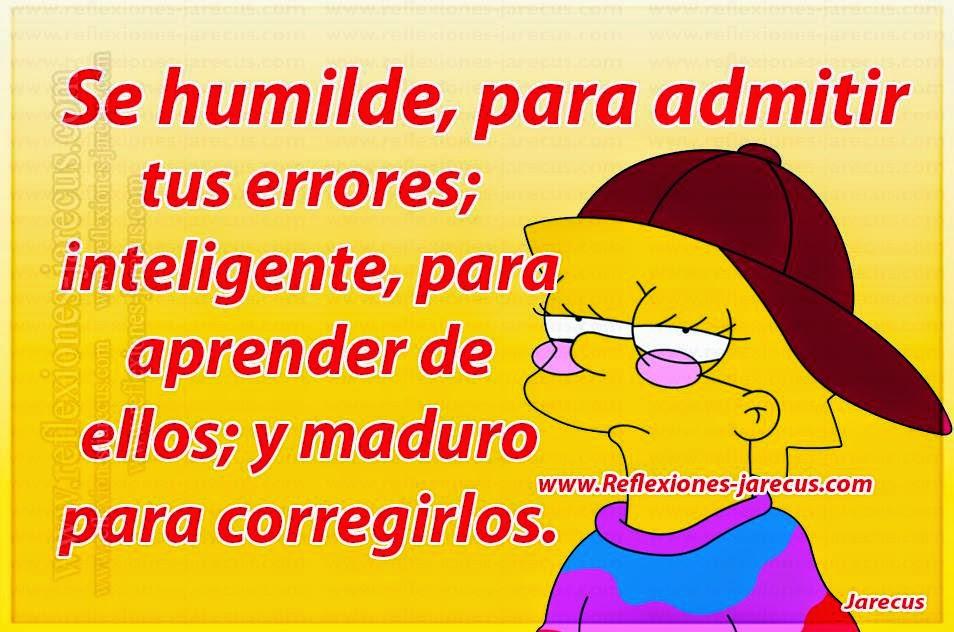 Se humilde, para admitir tus errores; inteligente, para aprender de ellos; y maduro para corregirlos.