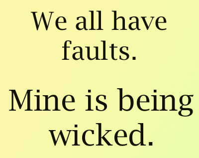 Funny Quote about We all have faults Mine is being wicked