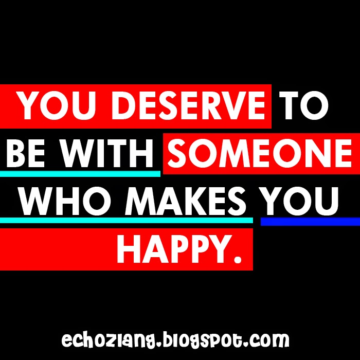 You deserve to be with someone who makes you happy.