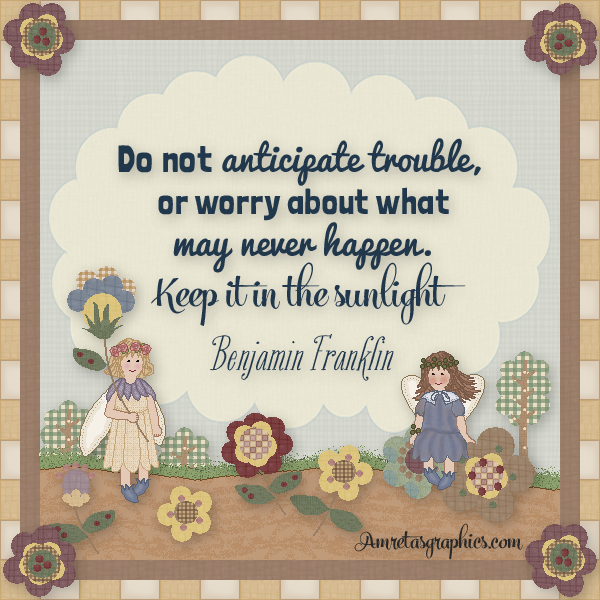 Do not anticipate trouble, or worry about what may never happen. Keep it in the sunlight. -Benjamin Franklin