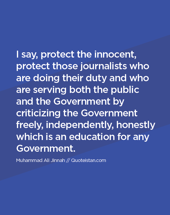 I say, protect the innocent, protect those journalists who are doing their duty and who are serving both the public and the Government by criticizing the Government freely, independently, honestly which is an education for any Government.