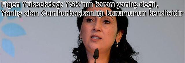 HDP Es Genel Baskani Figen Yüksekdag: YSKnın karari yanlıs degil, yanlis olan Cumhurbaskanlıgi kurumunun kendisidir