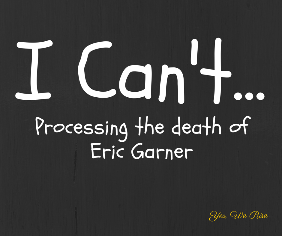 I can't... Processing the Death of Eric Garner | Yes, We Rise