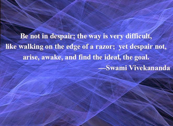 Be not in despair; the way is very difficult, like walking on the edge of a razor; yet despair not, arise, awake, and find the ideal, the goal.