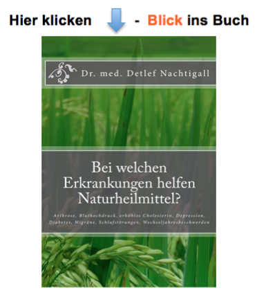 http://www.amazon.de/welchen-Erkrankungen-helfen-Naturheilmittel-Wechseljahresbeschwerden-ebook/dp/B00J6VU2N4/ref=sr_1_fkmr0_1?s=digital-text&ie=UTF8&qid=1395595155&sr=1-1-fkmr0&keywords=Bei+welchen+Erkrankungen+helfen+Naturheilmittel%3F%3A+Arthrose%2C+Bluthochdruck%2C+erh%C3%B6htes+Cholesterin%2C+Depression%2C+Migr%C3%A4ne%2C+Schlafst%C3%B6rungen%2C+Wechseljahresbeschwerden+%28German+Edition%29