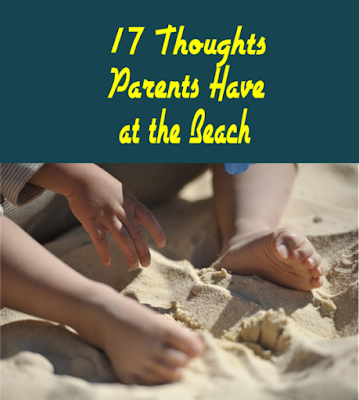 17 Thoughts Parents Have at the Beach -- I love taking my kids to the beach as much as the next mom, but when I look at my running inner dialogue with myself at the beach, I can't fathom why!  {posted @ Unremarkable Files}