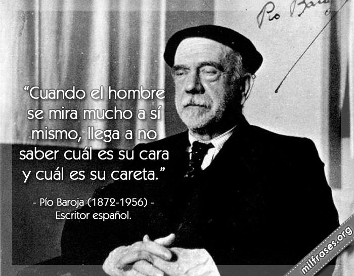 Cuando el hombre se mira mucho a sí mismo, llega a no saber cuál es su cara y cuál es su careta. frases de Pío Baroja (1872-1956) Escritor español.