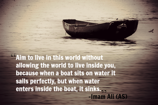 Aim to live in this world without allowing the world to live inside you, because when a boat sits on water it sails perfectly, but when water enters inside the boat, it sinks.