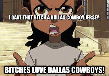 I gave that bitch a dallas cowboy jersey. Bitches love dallas cowboys!