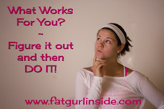 What works for you? www.fatgurlinside.com