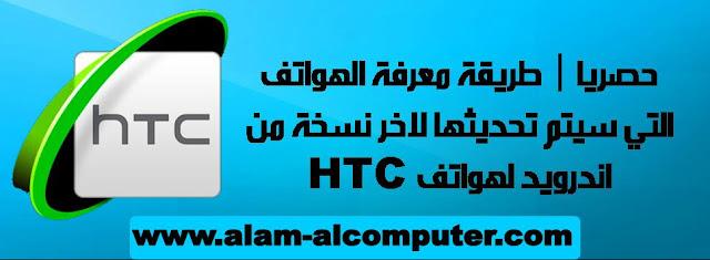 حصريا | طريقة معرفة الهواتف التي سيتم تحديثها لاخر نسخة من اندرويد لهواتف HTC