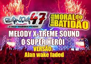 MELODY X-TREME SOUND O SUPER HERÓI - BANDA MORAL DO BATIDÃO E BANDA 47