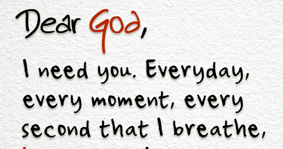 dear god  i need you  everyday  every moment  every second that i breathe  i need you  i am not