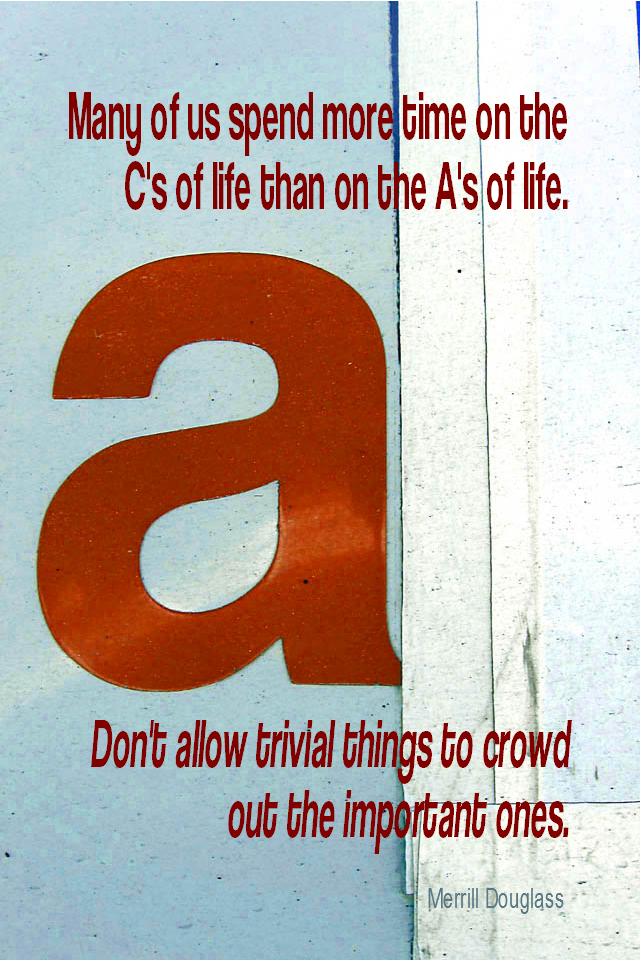 visual quote - image quotation for PRIORITIES - Many of us spend more time on the C's of life than on the A's of life. Don't allow trivial things to crowd out the important ones. - Merrill Douglass