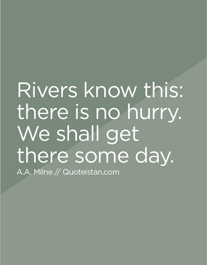 Rivers know this, there is no hurry. We shall get there some day.