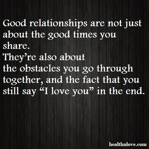 Image of: Quotation Good Relationships Are Not Just About The Good Times You Share Theyre Also About The Obstacles You Go Through Together And The Fact That You Still Say i Lovethispic All Best Quotes Relationship Quotes Good Relationships