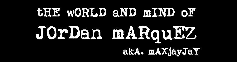 The World and Mind of Jordan Marquez aka MaxJayJay