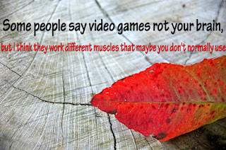Some people say video games rot your brain, but I think they work different muscles that maybe you don't normally use