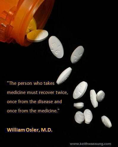 prescription bottle with pills falling out. 'The person who takes medicine must recover twice, once from the disease and once from the medicine.' William Osler, M.D.