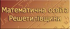 """Математична освіта Решетилівщини """"плюс"""""""