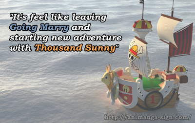 It's feel like leaving Going Marry and starting new adventure with Thousand Sunny